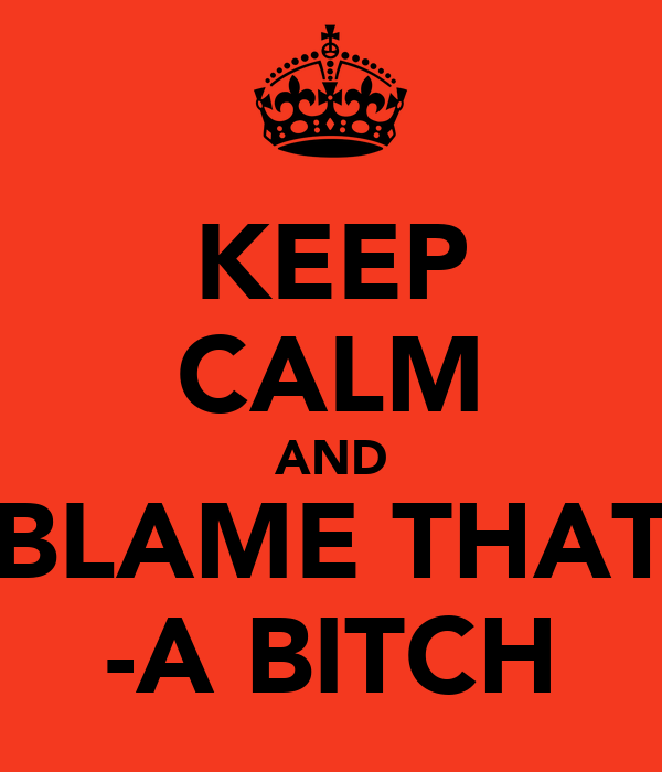 KEEP CALM AND BLAME THAT -A BITCH