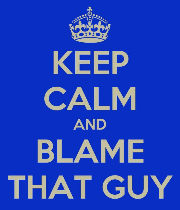 KEEP CALM AND BLAME THAT GUY