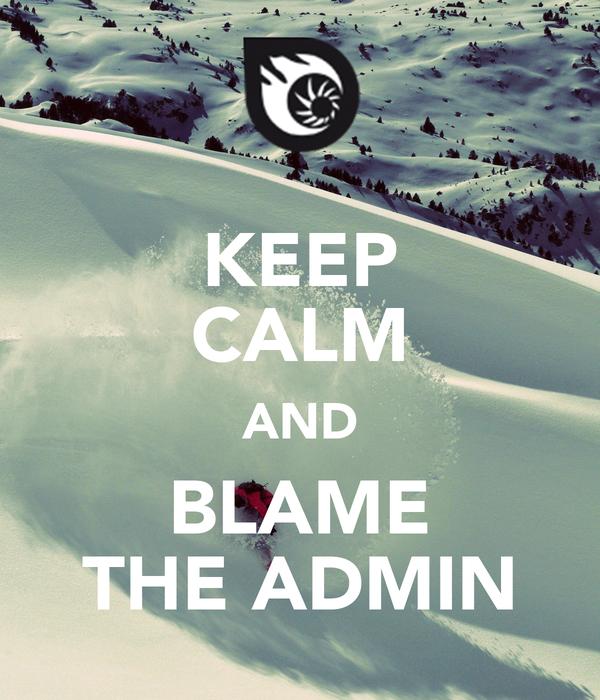 KEEP CALM AND BLAME THE ADMIN
