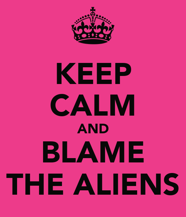 KEEP CALM AND BLAME THE ALIENS