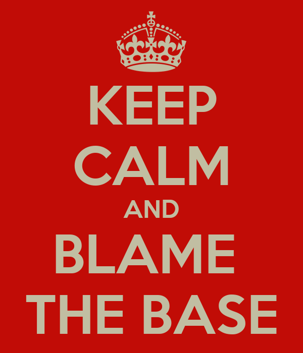 KEEP CALM AND BLAME  THE BASE