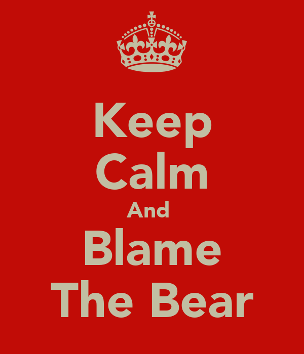 Keep Calm And  Blame The Bear