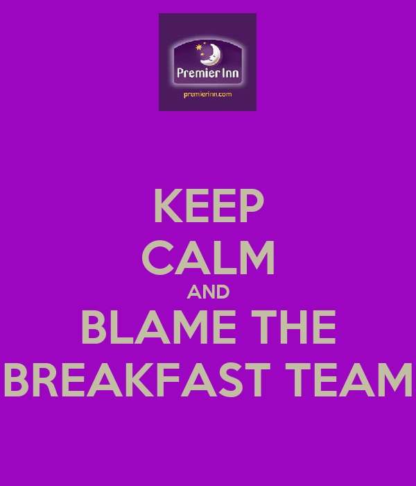 KEEP CALM AND BLAME THE BREAKFAST TEAM