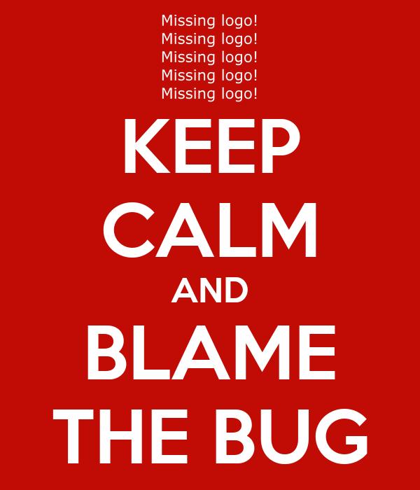 KEEP CALM AND BLAME THE BUG