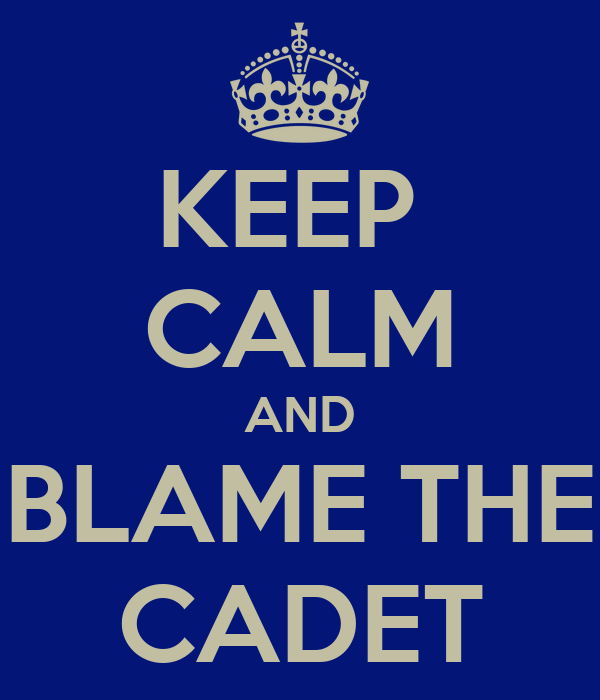 KEEP  CALM AND BLAME THE CADET