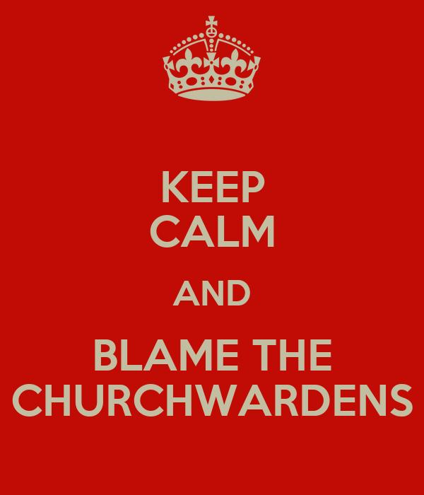 KEEP CALM AND BLAME THE CHURCHWARDENS