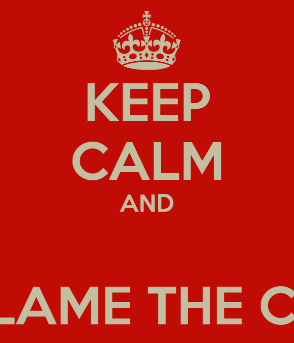 KEEP CALM AND  BLAME THE CO