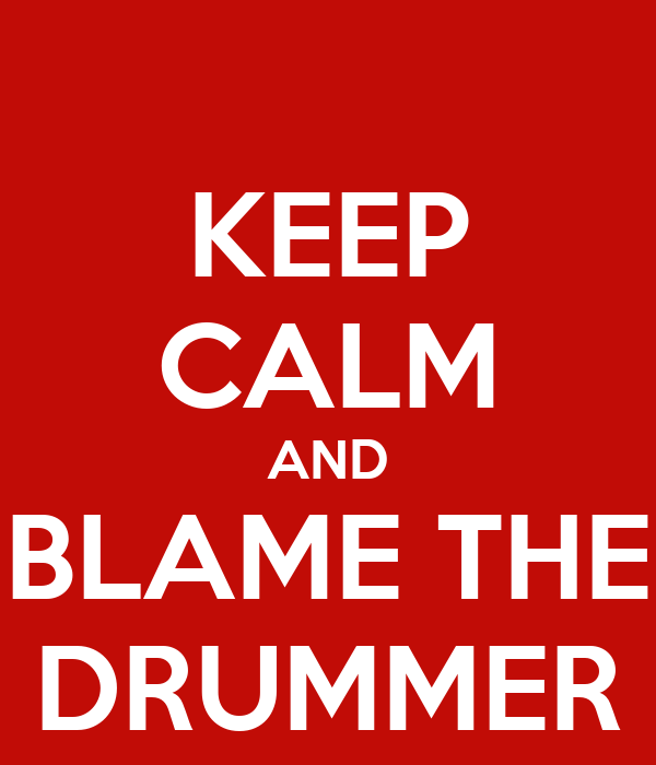 KEEP CALM AND BLAME THE DRUMMER