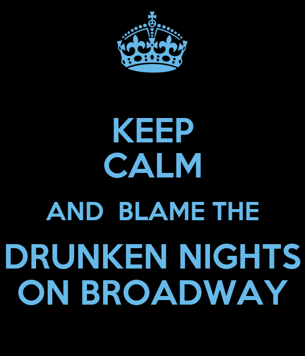 KEEP CALM AND  BLAME THE DRUNKEN NIGHTS ON BROADWAY