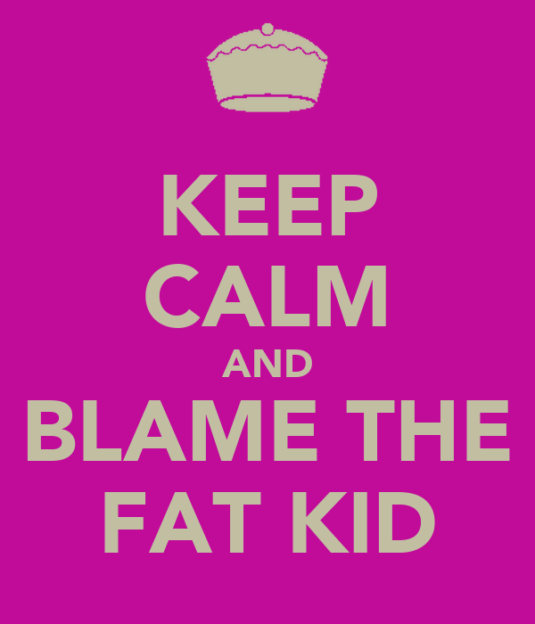 KEEP CALM AND BLAME THE FAT KID