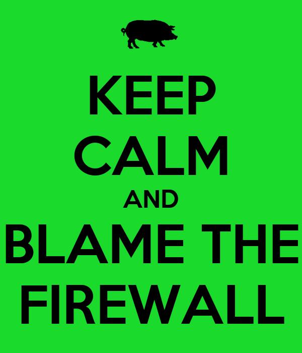 KEEP CALM AND BLAME THE FIREWALL