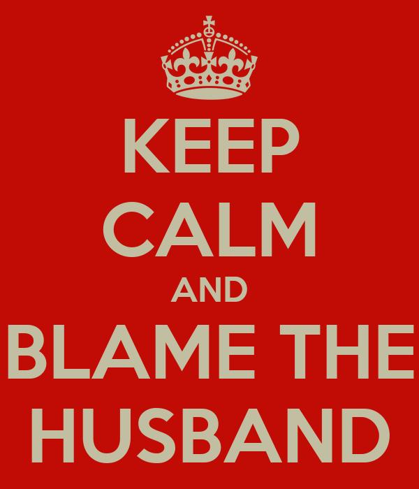 KEEP CALM AND BLAME THE HUSBAND