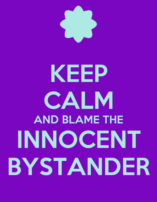 KEEP CALM AND BLAME THE INNOCENT BYSTANDER