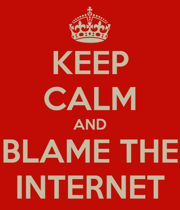 KEEP CALM AND BLAME THE INTERNET
