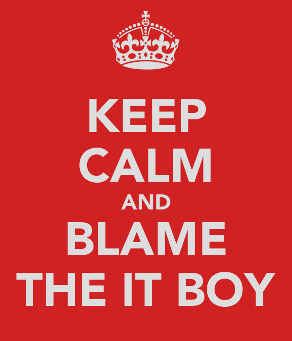 KEEP CALM AND BLAME THE IT BOY