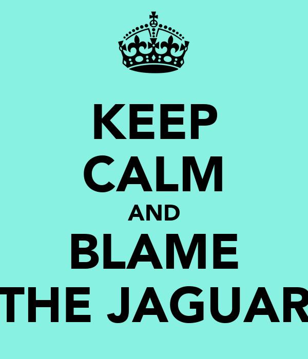 KEEP CALM AND BLAME THE JAGUAR