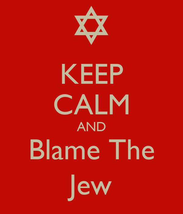 KEEP CALM AND Blame The Jew