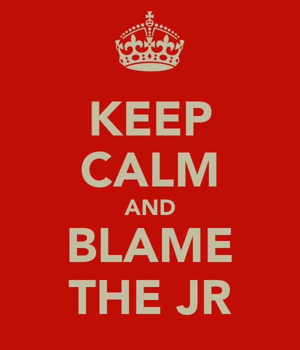 KEEP CALM AND BLAME THE JR