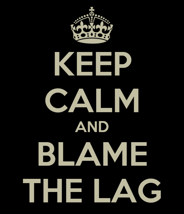 KEEP CALM AND BLAME THE LAG
