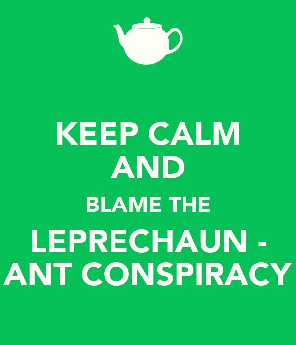KEEP CALM AND BLAME THE LEPRECHAUN - ANT CONSPIRACY