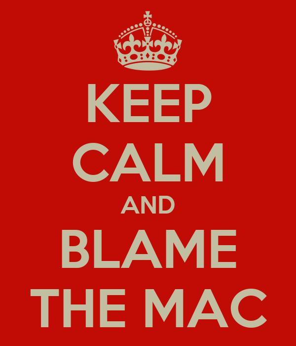 KEEP CALM AND BLAME THE MAC