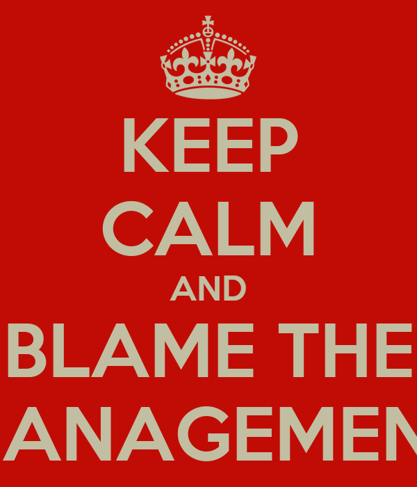 KEEP CALM AND BLAME THE MANAGEMENT