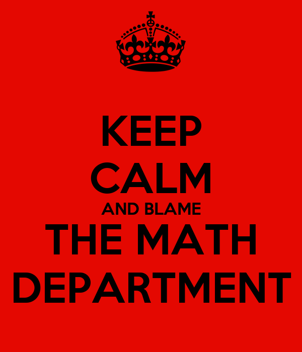 KEEP CALM AND BLAME THE MATH DEPARTMENT