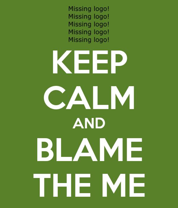 KEEP CALM AND BLAME THE ME