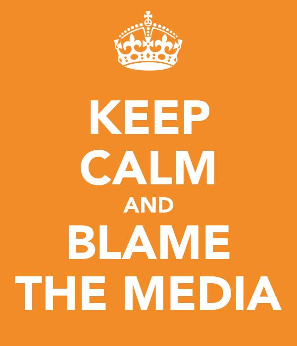 KEEP CALM AND BLAME THE MEDIA