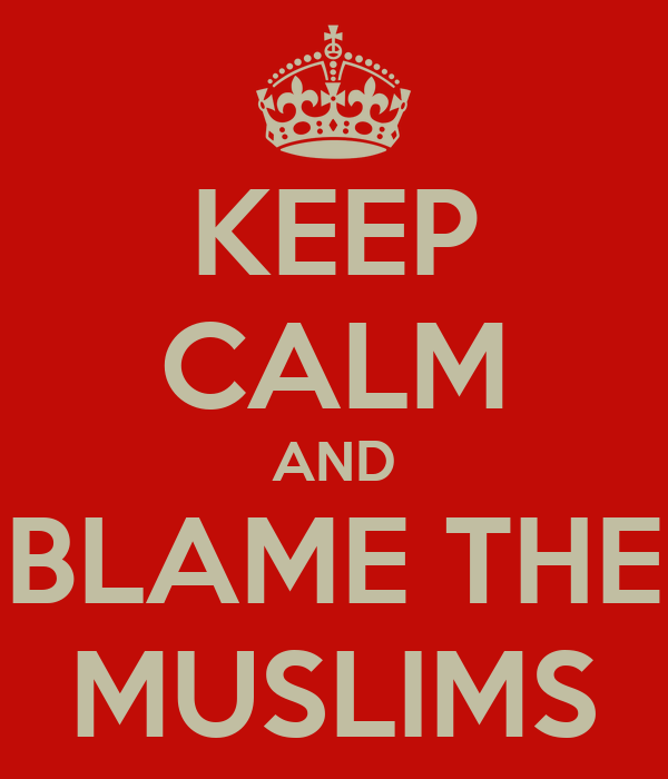 KEEP CALM AND BLAME THE MUSLIMS