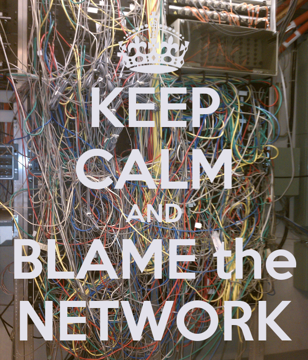 KEEP CALM AND BLAME the NETWORK
