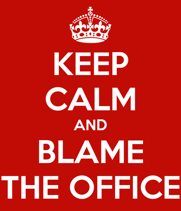 KEEP CALM AND BLAME THE OFFICE