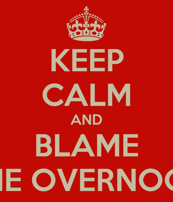 KEEP CALM AND BLAME THE OVERNOOB