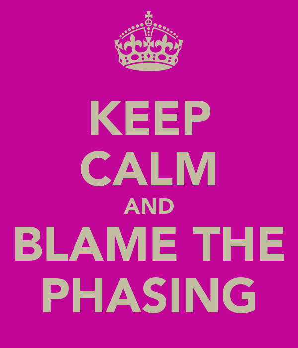 KEEP CALM AND BLAME THE PHASING