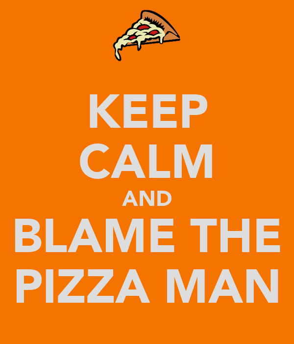 KEEP CALM AND BLAME THE PIZZA MAN