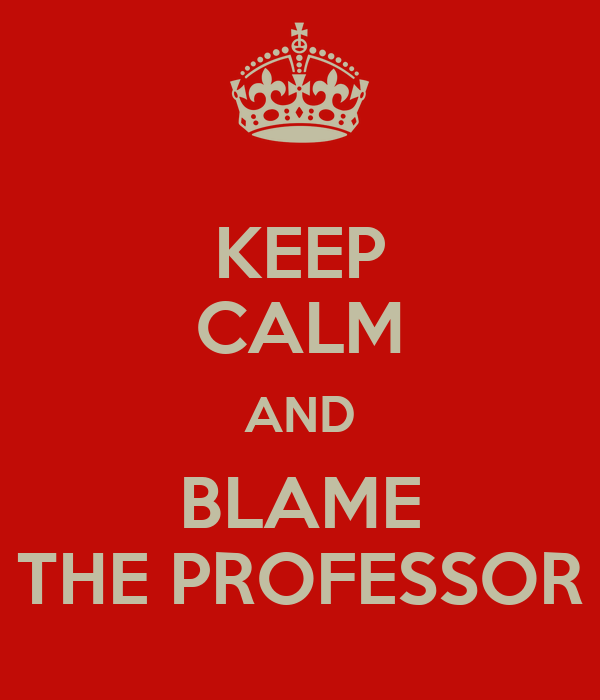 KEEP CALM AND BLAME THE PROFESSOR