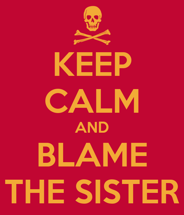 KEEP CALM AND BLAME THE SISTER
