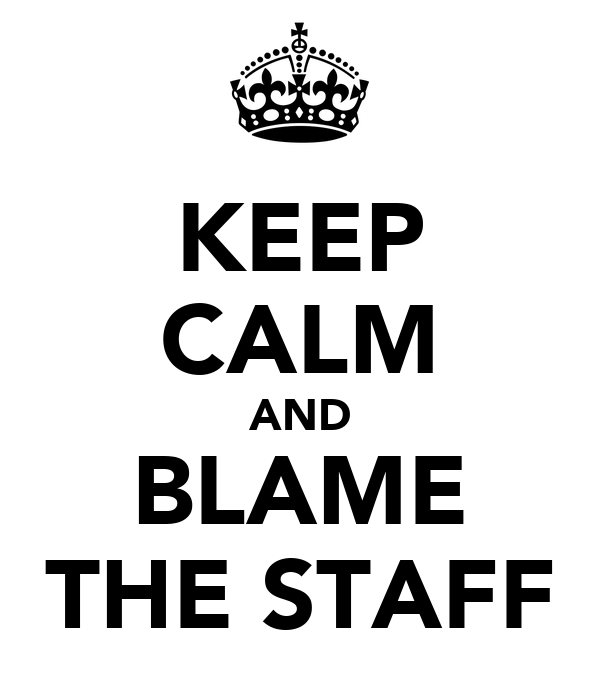 KEEP CALM AND BLAME THE STAFF