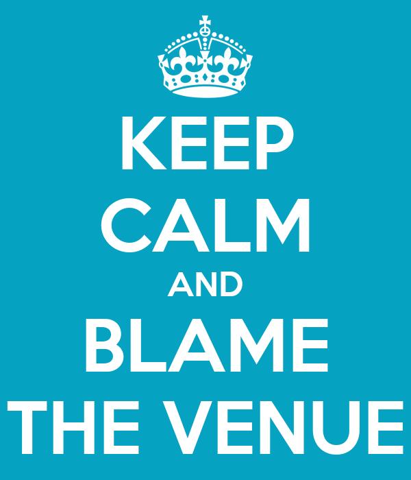 KEEP CALM AND BLAME THE VENUE