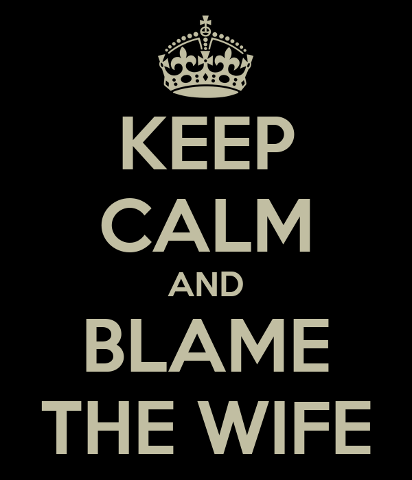 KEEP CALM AND BLAME THE WIFE