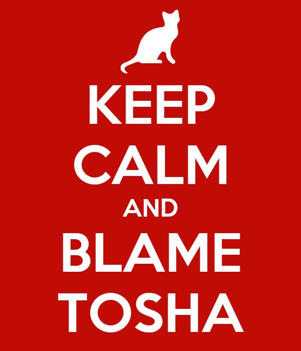 KEEP CALM AND BLAME TOSHA
