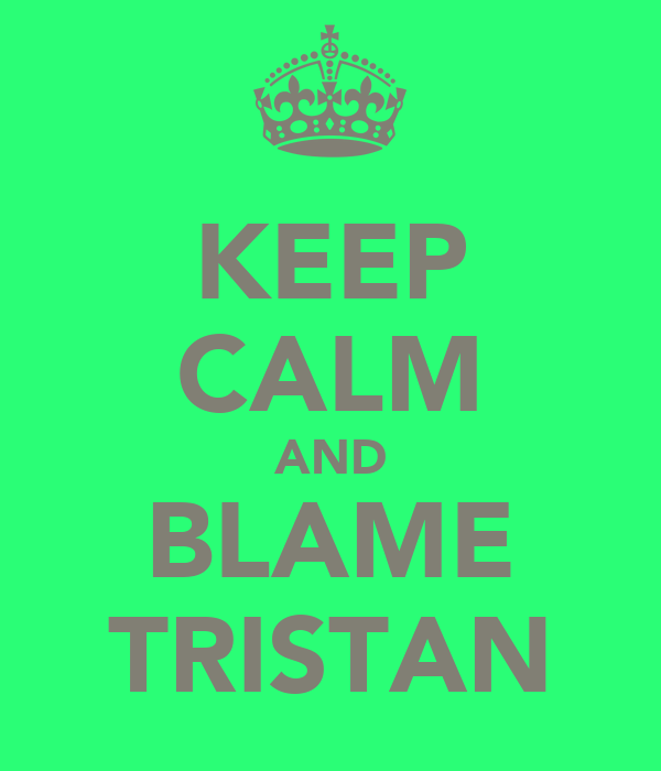 KEEP CALM AND BLAME TRISTAN