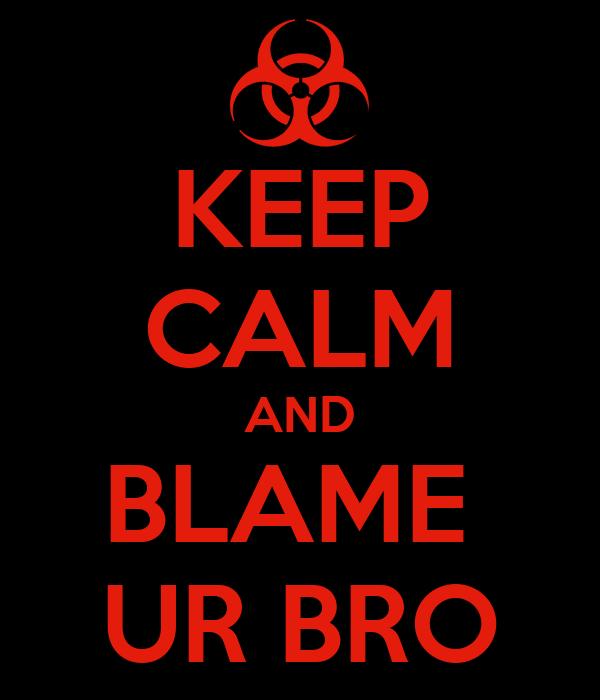 KEEP CALM AND BLAME  UR BRO
