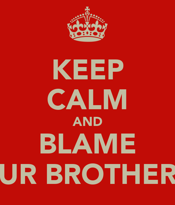 KEEP CALM AND BLAME UR BROTHER