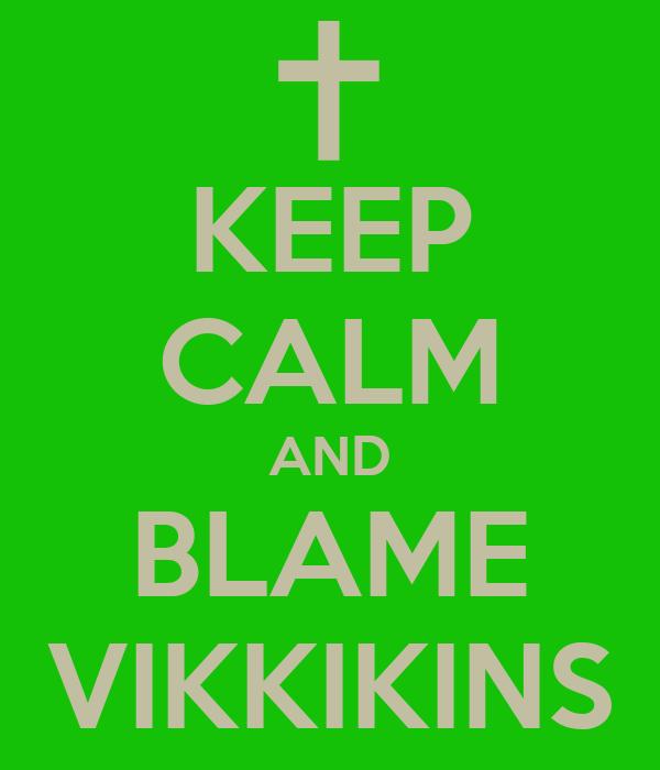 KEEP CALM AND BLAME VIKKIKINS