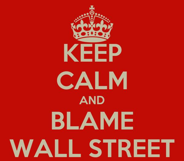 KEEP CALM AND BLAME WALL STREET