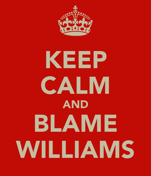 KEEP CALM AND BLAME WILLIAMS