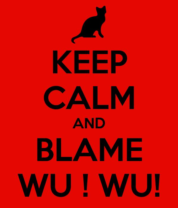 KEEP CALM AND BLAME WU ! WU!