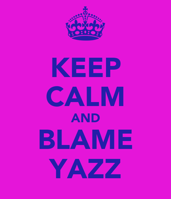 KEEP CALM AND BLAME YAZZ