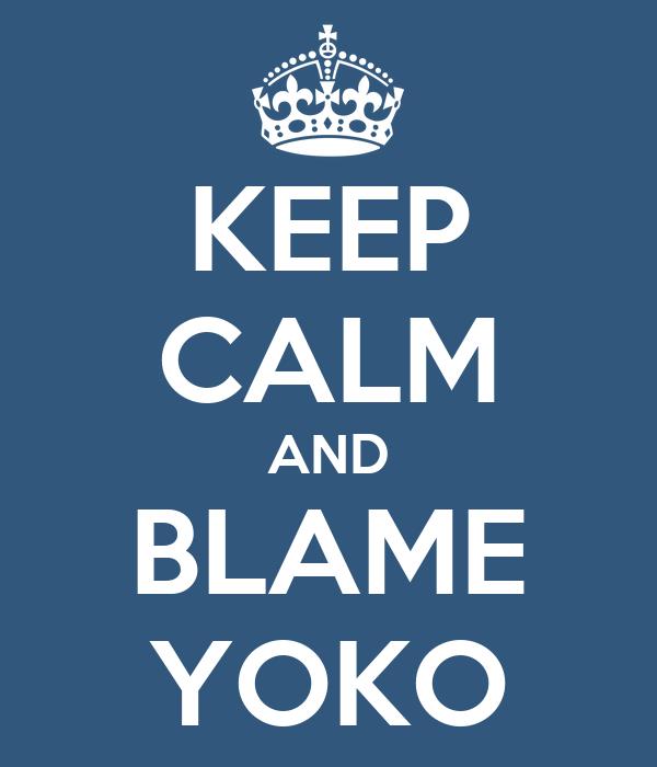 KEEP CALM AND BLAME YOKO